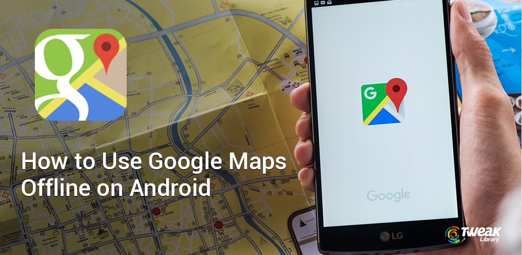How To Use Google Maps Offline On Android How To Get Google Maps Offline on